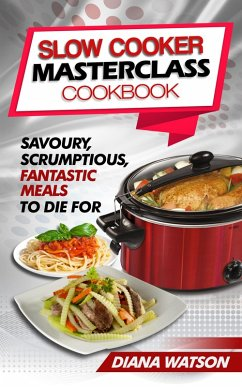 Slow Cooker Masterclass Cookbook: Savoury, Scrumptious, Fantastic Meals To Die For (eBook, ePUB)