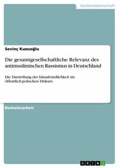 Die gesamtgesellschaftliche Relevanz des antimuslimischen Rassismus in Deutschland - Kuzuoglu, Sevinç