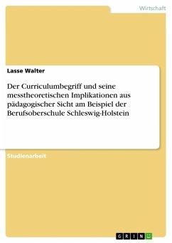 Der Curriculumbegriff und seine messtheoretischen Implikationen aus pädagogischer Sicht am Beispiel der Berufsoberschule Schleswig-Holstein (eBook, ePUB)
