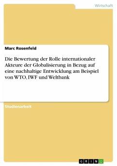 Die Bewertung der Rolle internationaler Akteure der Globalisierung in Bezug auf eine nachhaltige Entwicklung am Beispiel von WTO, IWF und Weltbank (eBook, ePUB)