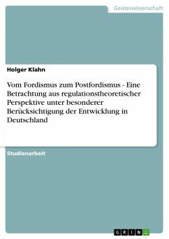 Vom Fordismus zum Postfordismus - Eine Betrachtung aus regulationstheoretischer Perspektive unter besonderer Berücksichtigung der Entwicklung in Deutschland (eBook, ePUB)