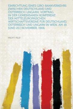 Einrichtung Eines Giro-Bankverkehrs Zwischen Deutschland Und Osterreich-Ungarn; Vortrag in Der Gemeinsamen Konferenz Der Mitteleuropaischen Wirtschaft