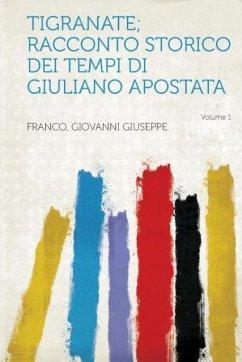 Tigranate; Racconto Storico Dei Tempi Di Giuliano Apostata Volume 1