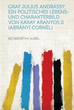 Graf Julius Andrassy; Ein Politisches Lebens- Und Charakterbild Von Kakay Aranyos II (Abranyi Cornel)
