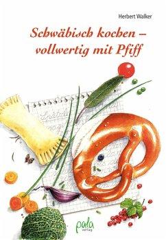 Schwäbisch kochen - vollwertig mit Pfiff (eBook, PDF) - Walker, Herbert