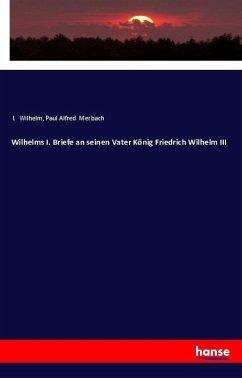 Wilhelms I. Briefe an seinen Vater König Friedrich Wilhelm III