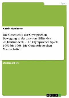 Die Geschichte der Olympischen Bewegung in der zweiten Hälfte des 20.Jahrhunderts - Die Olympischen Spiele 1956 bis 1968: Die Gesamtdeutschen Mannschaften (eBook, ePUB)