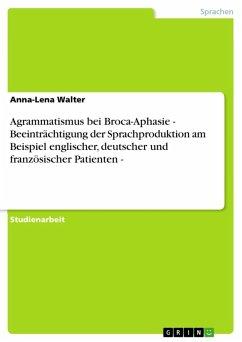 Agrammatismus bei Broca-Aphasie - Beeinträchtigung der Sprachproduktion am Beispiel englischer, deutscher und französischer Patienten - (eBook, ePUB)