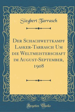 Der Schachwettkampf Lasker-Tarrasch Um Die Weltmeisterschaft Im August-September, 1908 (Classic Reprint)