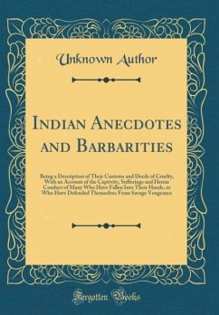 Indian Anecdotes and Barbarities: Being a Description of Their Customs and Deeds of Cruelty, with an Account of the Captivity, Sufferings and Heroic C