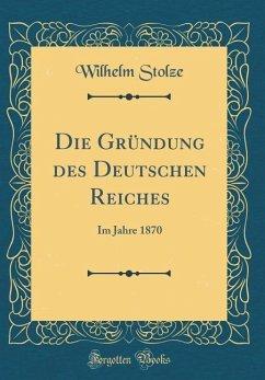 Die Gründung des Deutschen Reiches - Stolze, Wilhelm