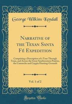 Narrative of the Texan Santa Fé Expedition, Vol. 1 of 2: Comprising a Description of a Tour Through Texas, and Across the Great Southwestern Prairies, - Kendall, George Wilkins