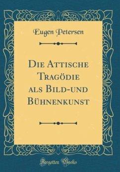 Die Attische Tragödie als Bild-und Bühnenkunst (Classic Reprint)