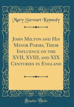 John Milton and His Minor Poems, Their Influence on the XVII, XVIII, and XIX Centuries in England (Classic Reprint) - Kennedy, Mary Stewart