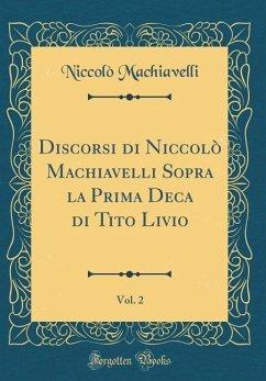 Discorsi di Niccolò Machiavelli Sopra la Prima Deca di Tito Livio, Vol. 2 (Classic Reprint)