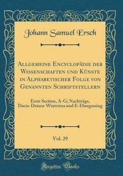 Allgemeine Encyclopädie der Wissenschaften und Künste in Alphabetischer Folge von Genannten Schriftstellern, Vol. 29