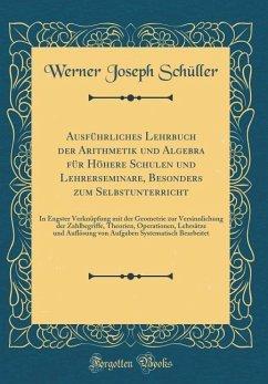 Ausführliches Lehrbuch der Arithmetik und Algebra für Höhere Schulen und Lehrerseminare, Besonders zum Selbstunterricht