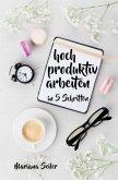 Produktivität: 5 SCHRITTE ZU UNGEWÖHNLICH HOHER PRODUKTIVITÄT MIT DEM RICHTIGEN SELBSTMANAGEMENT! In 5 Schritten hoch pr