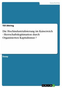 Die Hochindustrialisierung im Kaiserreich - Herrschaftslegitimation durch Organisierten Kapitalismus ? (eBook, ePUB) - Döring, Till