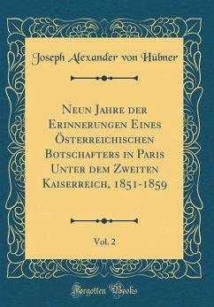 Neun Jahre der Erinnerungen Eines Österreichischen Botschafters in Paris Unter dem Zweiten Kaiserreich, 1851-1859, Vol. 2 (Classic Reprint)