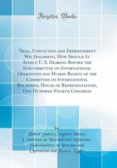 Trial, Conviction and Imprisonment Wei Jingsheng, How Should It Affect U. S. Hearing Before the Subcommittee on International Operations and Human Rights of the Committee on International Relations, House of Representatives, One Hundred Fourth Congress