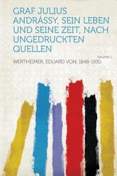 Graf Julius Andrassy, Sein Leben Und Seine Zeit, Nach Ungedruckten Quellen Volume 1