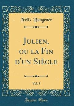 Julien, ou la Fin d'un Siècle, Vol. 3 (Classic Reprint)