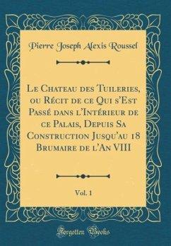 Le Chateau des Tuileries, ou Récit de ce Qui s'Est Passé dans l'Intérieur de ce Palais, Depuis Sa Construction Jusqu'au 18 Brumaire de l'An VIII, Vol. 1 (Classic Reprint)