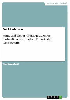 Marx und Weber - Beiträge zu einer einheitlichen Kritischen Theorie der Gesellschaft? (eBook, ePUB)