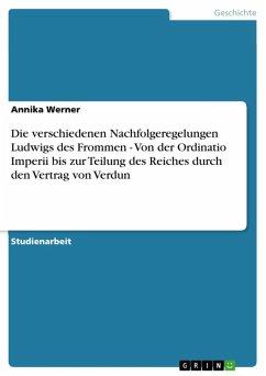 Die verschiedenen Nachfolgeregelungen Ludwigs des Frommen - Von der Ordinatio Imperii bis zur Teilung des Reiches durch den Vertrag von Verdun (eBook, ePUB)