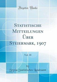 Statistische Mitteilungen Über Steiermark, 1907, Vol. 18 (Classic Reprint)