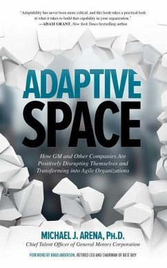 Adaptive Space: How GM and Other Companies Are Positively Disrupting Themselves and Transforming Into Agile Organizations - Arena, Michael J.