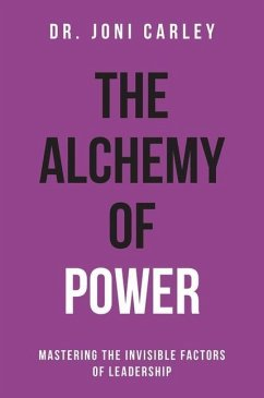 The Alchemy of Power: Mastering the Invisible Factors of Leadership - Carley, Joni