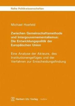 Zwischen Gemeinschaftsmethode und Intergouvernementalismus: Die Entwicklungspolitik der Europäischen Union - Hoefeld, Michael
