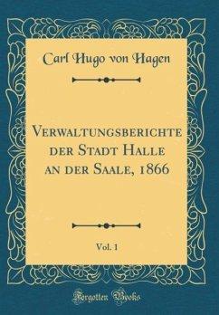 Verwaltungsberichte der Stadt Halle an der Saale, 1866, Vol. 1 (Classic Reprint)