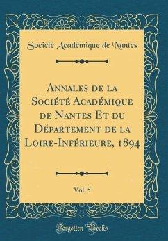 Annales de la Société Académique de Nantes Et du Département de la Loire-Inférieure, 1894, Vol. 5 (Classic Reprint)
