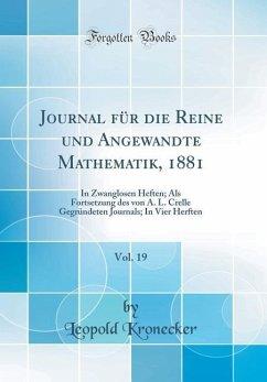 Journal Für Die Reine Und Angewandte Mathematik, 1881, Vol. 19: In Zwanglosen Heften; ALS Fortsetzung Des Von A. L. Crelle Gegründeten Journals; In Vi