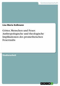 Götter, Menschen und Feuer. Anthropologische und theologische Implikationen des prometheischen Feuerraubs (eBook, PDF)