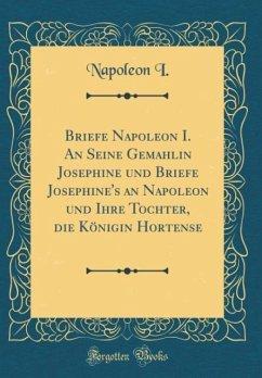Briefe Napoleon I. An Seine Gemahlin Josephine und Briefe Josephine's an Napoleon und Ihre Tochter, die Königin Hortense (Classic Reprint)