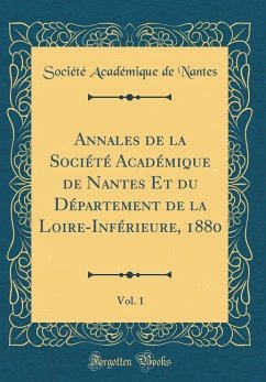 Annales de la Société Académique de Nantes Et du Département de la Loire-Inférieure, 1880, Vol. 1 (Classic Reprint)