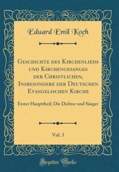 Geschichte des Kirchenlieds und Kirchengesanges der Christlichen, Insbesondere der Deutschen Evangelischen Kirche, Vol. 3