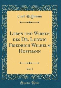 Leben und Wirken des Dr. Ludwig Friedrich Wilhelm Hoffmann, Vol. 1 (Classic Reprint)
