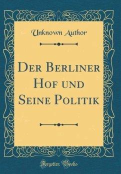 Der Berliner Hof und Seine Politik (Classic Reprint)