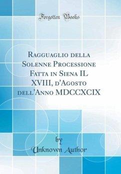 Ragguaglio della Solenne Processione Fatta in Siena IL XVIII, d'Agosto dell'Anno MDCCXCIX (Classic Reprint) - Author, Unknown