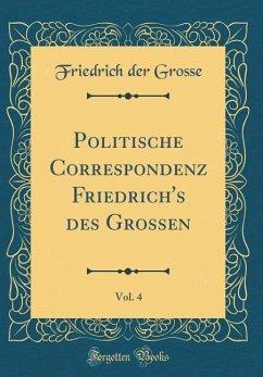 Politische Correspondenz Friedrich's des Grossen, Vol. 4 (Classic Reprint)