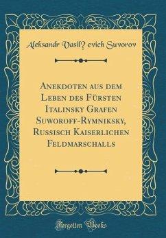 Anekdoten Aus Dem Leben Des Fürsten Italinsky Grafen Suworoff-Rymniksky, Russisch Kaiserlichen Feldmarschalls (Classic Reprint)