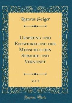 Ursprung und Entwickelung der Menschlichen Sprache und Vernunft, Vol. 1 (Classic Reprint)