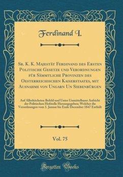 Sr. K. K. Majestät Ferdinand des Ersten Politische Gesetze und Verordnungen für Sämmtliche Provinzen des Oesterreichischen Kaiserstaates, mit Ausnahme von Ungarn Un Siebenbürgen, Vol. 75