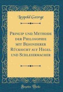 Princip und Methode der Philosophie mit Besonderer Rücksicht auf Hegel und Schleiermacher (Classic Reprint)