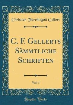 C. F. Gellerts Sämmtliche Schriften, Vol. 1 (Classic Reprint) - Gellert, Christian Fürchtegott